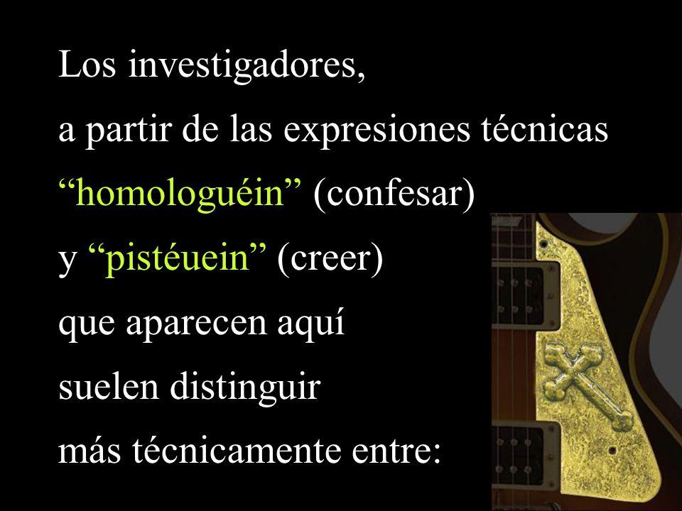 Los investigadores, a partir de las expresiones técnicas homologuéin (confesar) y pistéuein (creer) que aparecen aquí suelen distinguir más técnicamen