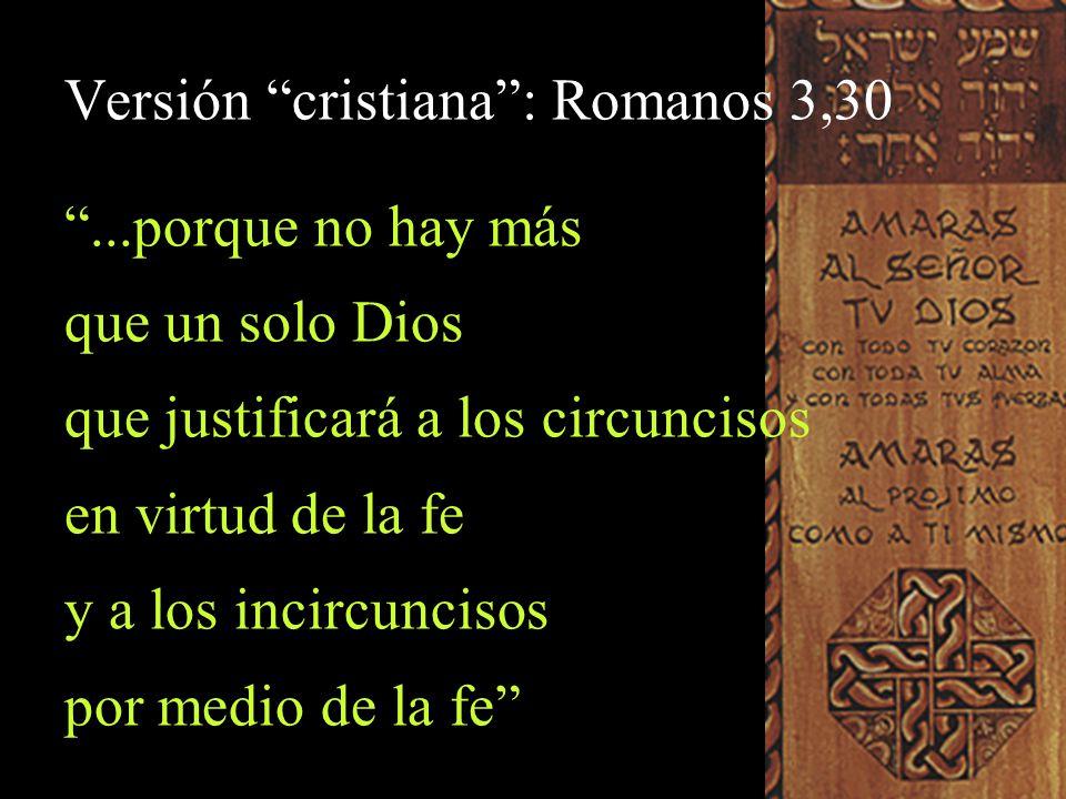 Versión cristiana: Romanos 3,30...porque no hay más que un solo Dios que justificará a los circuncisos en virtud de la fe y a los incircuncisos por me