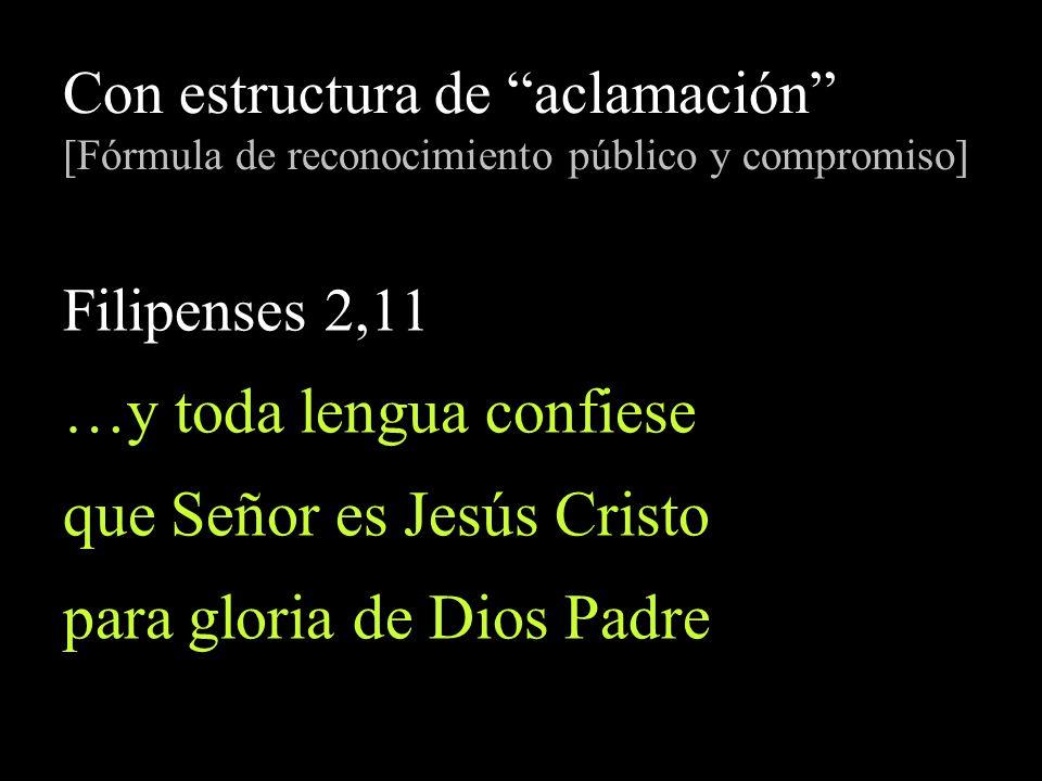 Con estructura de aclamación [Fórmula de reconocimiento público y compromiso] Filipenses 2,11 …y toda lengua confiese que Señor es Jesús Cristo para g
