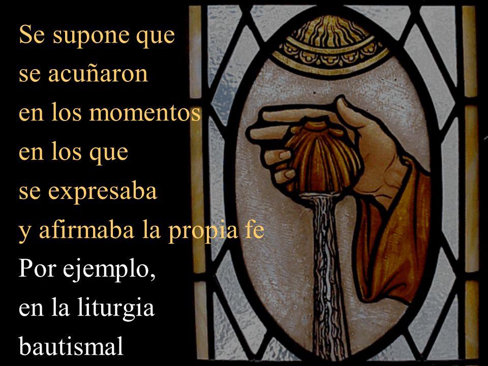 Se supone que se acuñaron en los momentos en los que se expresaba y afirmaba la propia fe Por ejemplo, en la liturgia bautismal