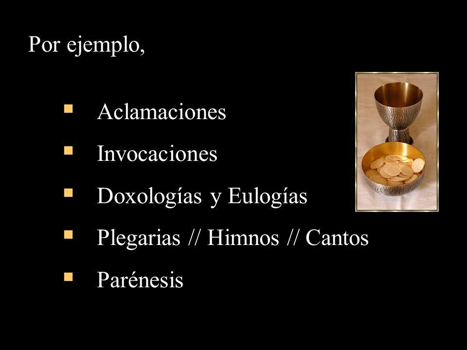 Por ejemplo, Aclamaciones Invocaciones Doxologías y Eulogías Plegarias // Himnos // Cantos Parénesis