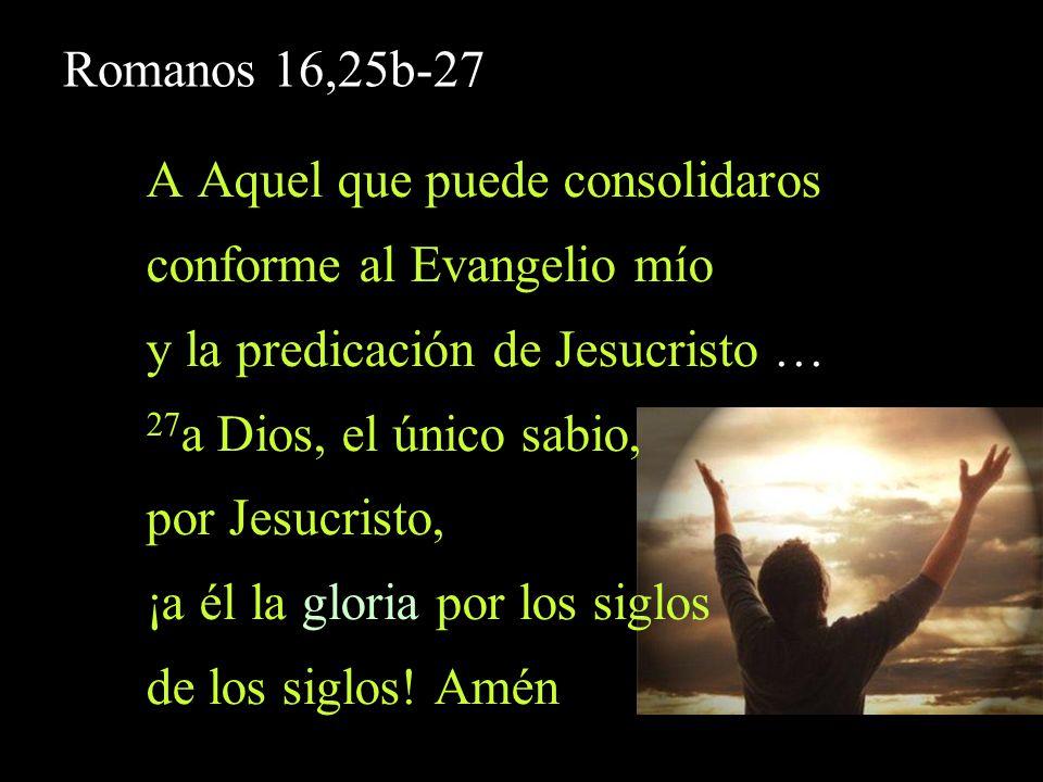 Romanos 16,25b-27 A Aquel que puede consolidaros conforme al Evangelio mío y la predicación de Jesucristo … 27 a Dios, el único sabio, por Jesucristo,