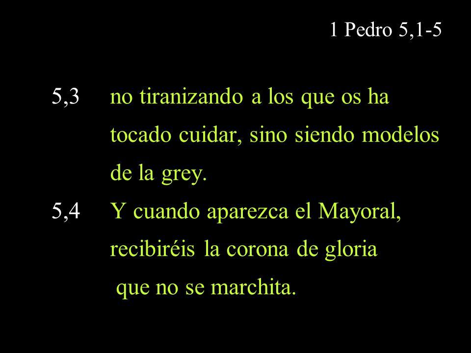1 Pedro 5,1-5 5,3 no tiranizando a los que os ha tocado cuidar, sino siendo modelos de la grey. 5,4 Y cuando aparezca el Mayoral, recibiréis la corona