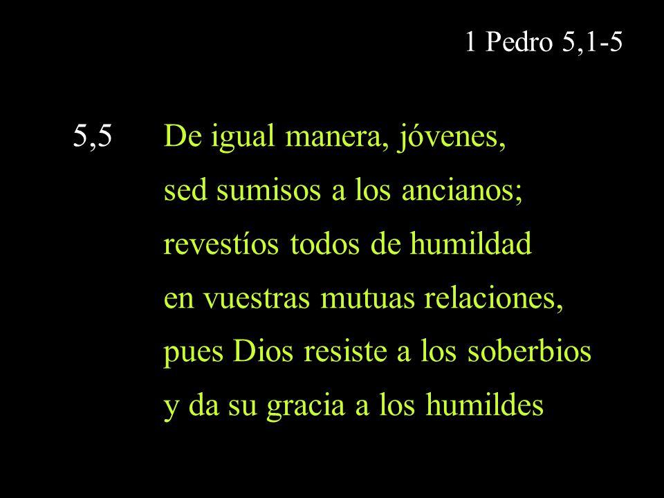 1 Pedro 5,1-5 5,5 De igual manera, jóvenes, sed sumisos a los ancianos; revestíos todos de humildad en vuestras mutuas relaciones, pues Dios resiste a
