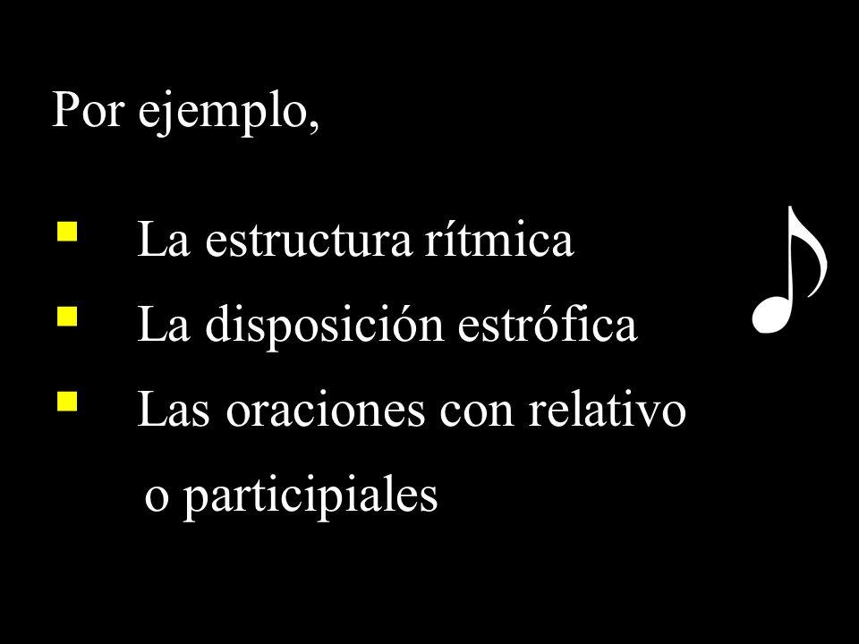 Por ejemplo, La estructura rítmica La disposición estrófica Las oraciones con relativo o participiales