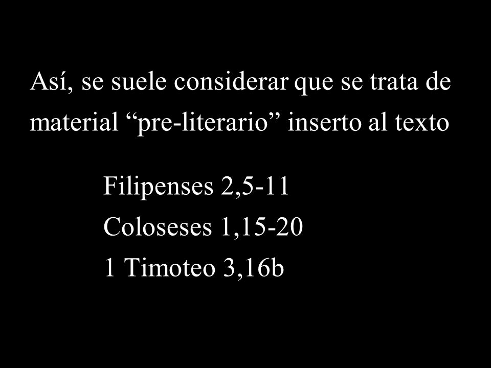 Así, se suele considerar que se trata de material pre-literario inserto al texto Filipenses 2,5-11 Coloseses 1,15-20 1 Timoteo 3,16b