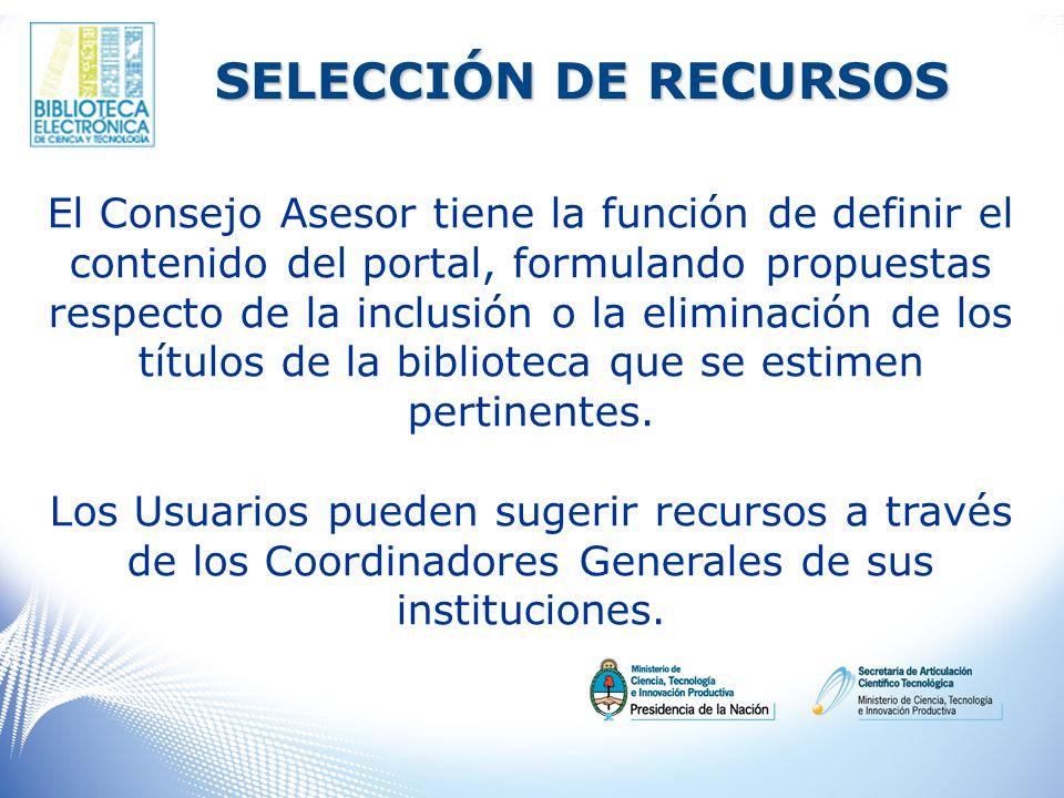 SELECCIÓN DE RECURSOS El Consejo Asesor tiene la función de definir el contenido del portal, formulando propuestas respecto de la inclusión o la eliminación de los títulos de la biblioteca que se estimen pertinentes.
