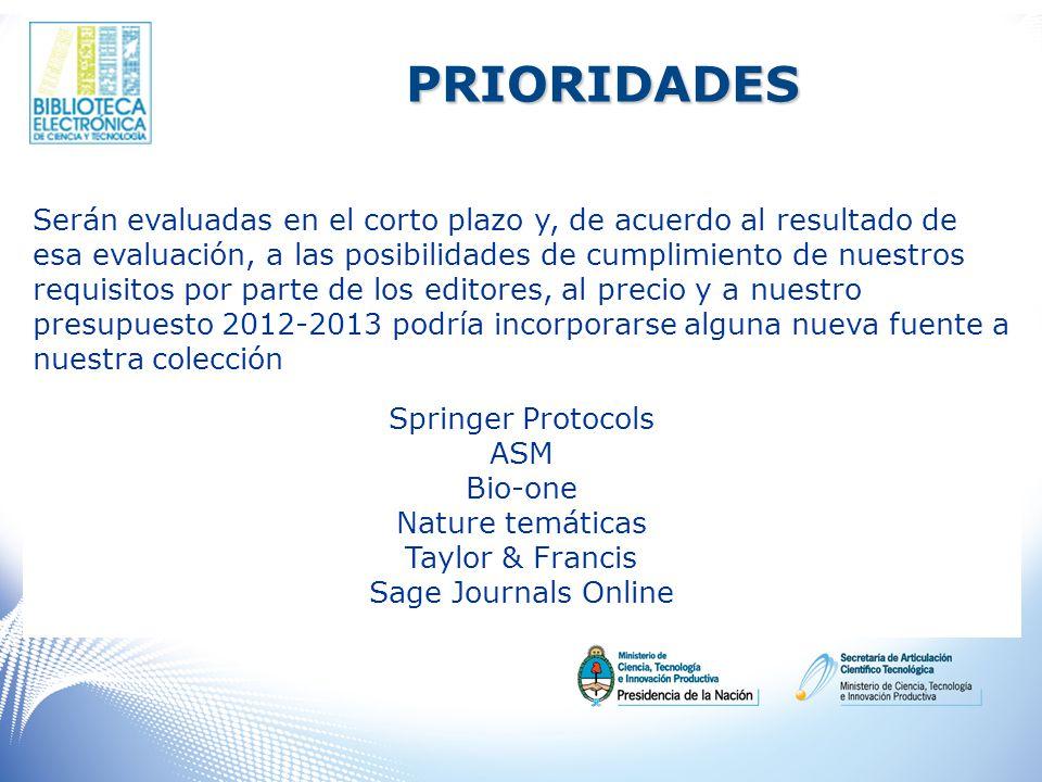PRIORIDADES Serán evaluadas en el corto plazo y, de acuerdo al resultado de esa evaluación, a las posibilidades de cumplimiento de nuestros requisitos por parte de los editores, al precio y a nuestro presupuesto 2012-2013 podría incorporarse alguna nueva fuente a nuestra colección Springer Protocols ASM Bio-one Nature temáticas Taylor & Francis Sage Journals Online