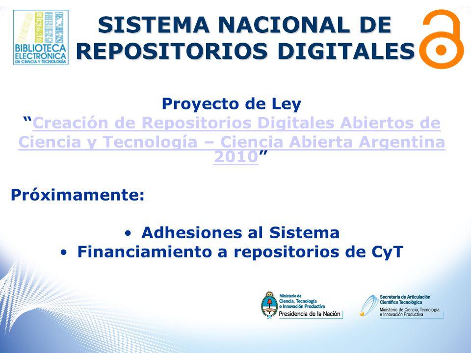 Proyecto de Ley Creación de Repositorios Digitales Abiertos de Ciencia y Tecnología – Ciencia Abierta Argentina 2010Ciencia y Tecnología – Ciencia Abierta Argentina 2010 Próximamente: Adhesiones al Sistema Financiamiento a repositorios de CyT SISTEMA NACIONAL DE REPOSITORIOS DIGITALES