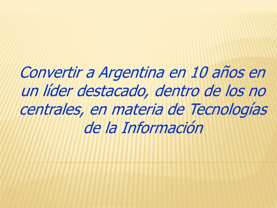 Convertir a Argentina en 10 años en un líder destacado, dentro de los no centrales, en materia de Tecnologías de la Información