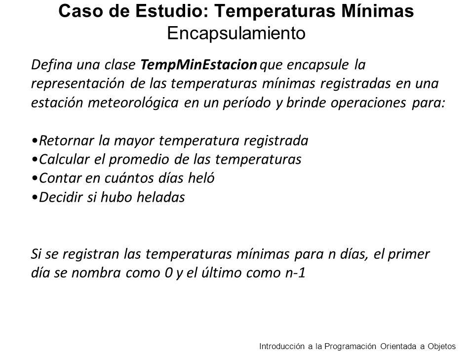 Defina una clase TempMinEstacion que encapsule la representación de las temperaturas mínimas registradas en una estación meteorológica en un período y brinde operaciones para: Retornar la mayor temperatura registrada Calcular el promedio de las temperaturas Contar en cuántos días heló Decidir si hubo heladas Si se registran las temperaturas mínimas para n días, el primer día se nombra como 0 y el último como n-1 Introducción a la Programación Orientada a Objetos Caso de Estudio: Temperaturas Mínimas Encapsulamiento