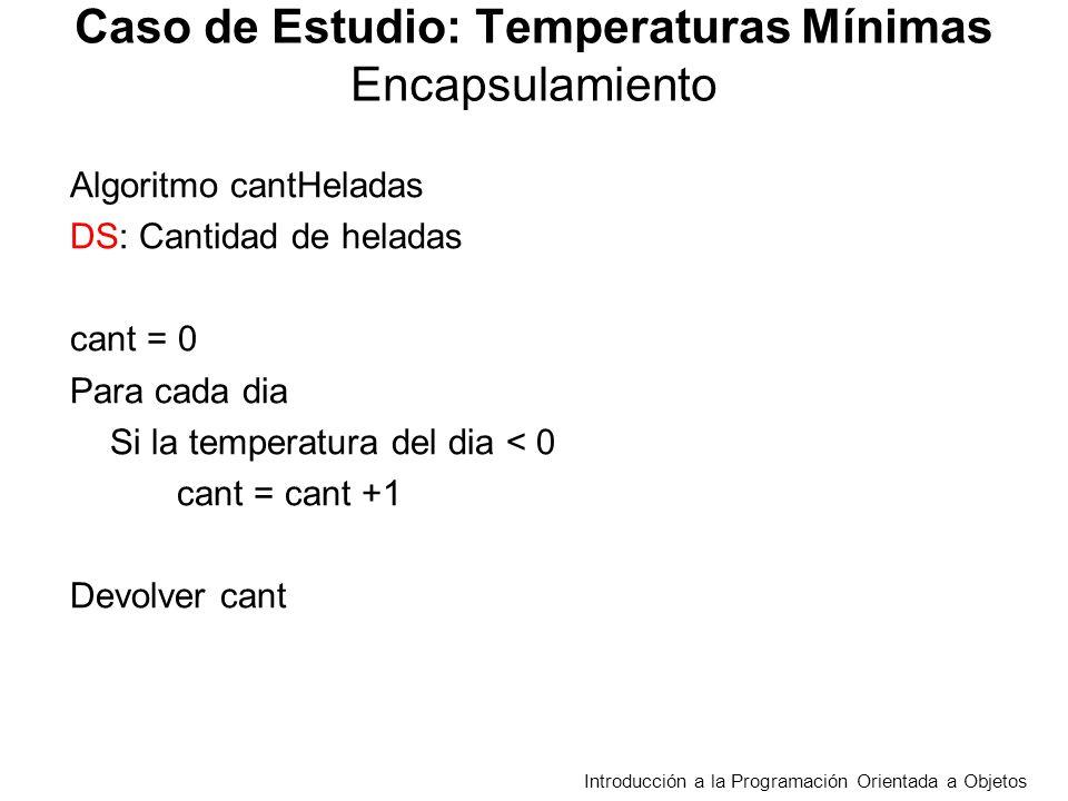 Caso de Estudio: Temperaturas Mínimas Encapsulamiento Algoritmo cantHeladas DS: Cantidad de heladas cant = 0 Para cada dia Si la temperatura del dia < 0 cant = cant +1 Devolver cant Introducción a la Programación Orientada a Objetos