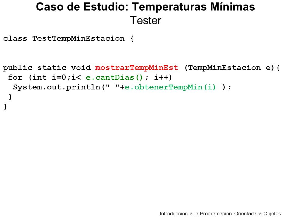 class TestTempMinEstacion { public static void mostrarTempMinEst (TempMinEstacion e){ for (int i=0;i< e.cantDias(); i++) System.out.println(