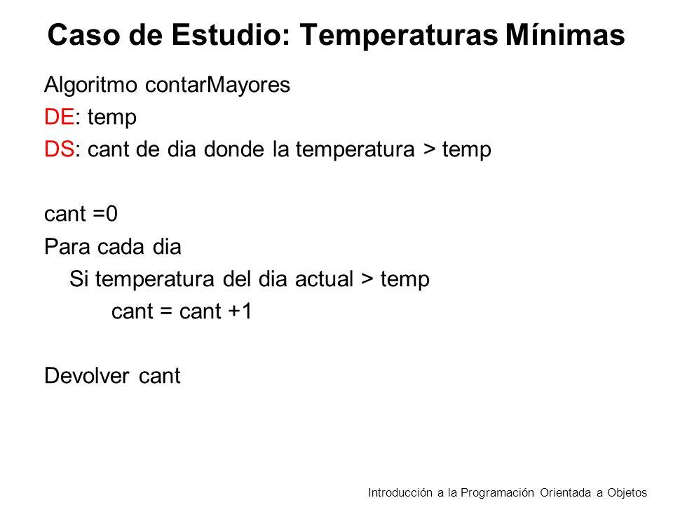 Caso de Estudio: Temperaturas Mínimas Algoritmo contarMayores DE: temp DS: cant de dia donde la temperatura > temp cant =0 Para cada dia Si temperatura del dia actual > temp cant = cant +1 Devolver cant Introducción a la Programación Orientada a Objetos