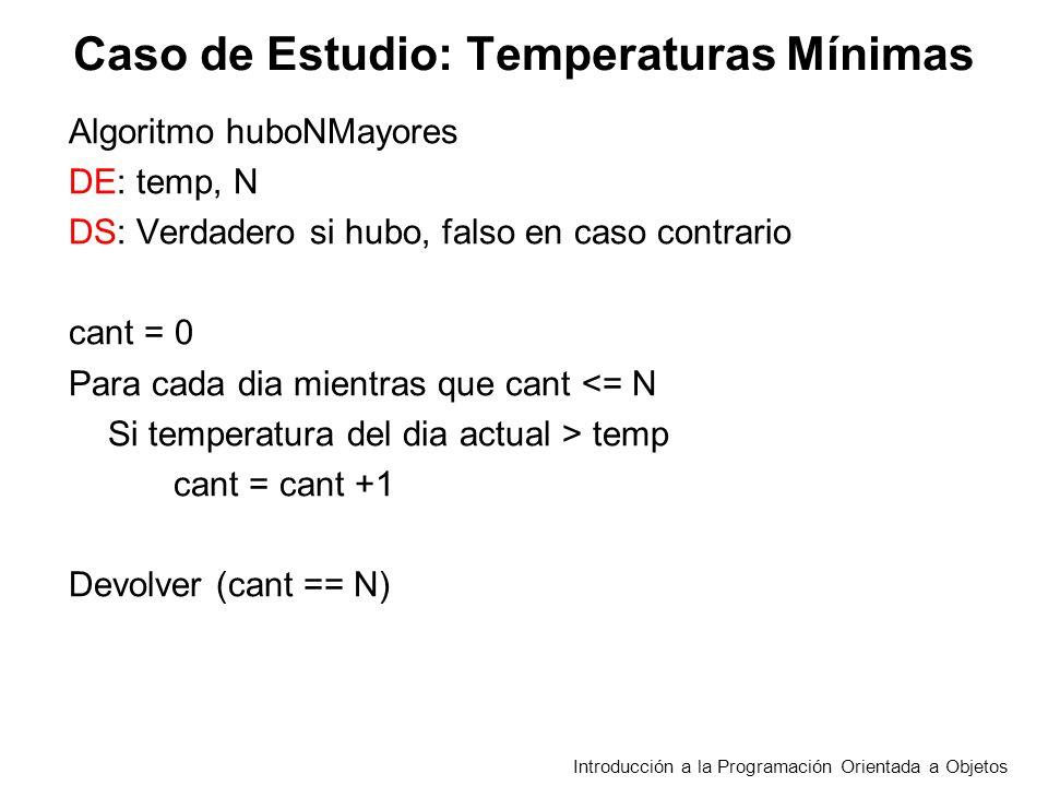 Caso de Estudio: Temperaturas Mínimas Algoritmo huboNMayores DE: temp, N DS: Verdadero si hubo, falso en caso contrario cant = 0 Para cada dia mientras que cant <= N Si temperatura del dia actual > temp cant = cant +1 Devolver (cant == N) Introducción a la Programación Orientada a Objetos