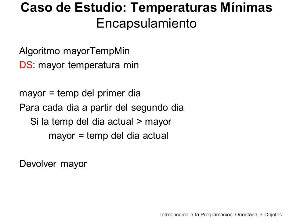 public float mayorDiferencia (TempMinEstacion tme){ /*Retorna la mayor diferencia absoluta entre dos estaciones, en el mismo día asume que se registraron por lo menos dos días Requiere la misma cantidad de temperaturas en las dos estaciones */ float mayor = 0; for (int d = 0; d<cantDias(); d++) if(Math.abs(tMin[d]-tme.obtenerTempMin(d))> mayor) mayor = Math.abs(tMin[d]-tme.obtenerTempMin(d)); return mayor; } Caso de Estudio: Temperaturas Mínimas