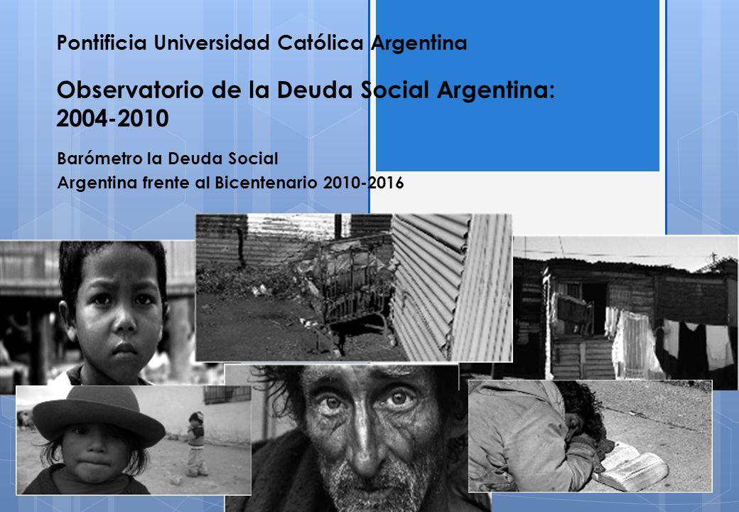 Pontificia Universidad Católica Argentina Observatorio de la Deuda Social Argentina: 2004-2010 Barómetro la Deuda Social Argentina frente al Bicentenario 2010-2016