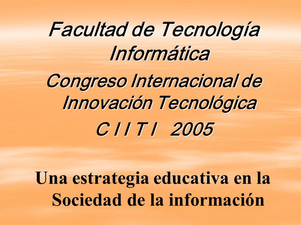 Facultad de Tecnología Informática Congreso Internacional de Innovación Tecnológica C I I T I 2005 Una estrategia educativa en la Sociedad de la información