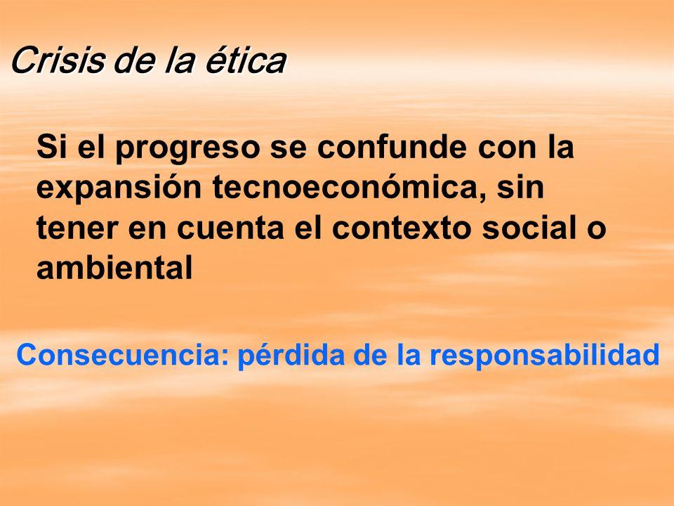 Si el progreso se confunde con la expansión tecnoeconómica, sin tener en cuenta el contexto social o ambiental Crisis de la ética Consecuencia: pérdida de la responsabilidad