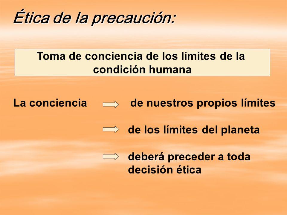 Ética de la precaución: Toma de conciencia de los límites de la condición humana La conciencia de nuestros propios límites de los límites del planeta deberá preceder a toda decisión ética