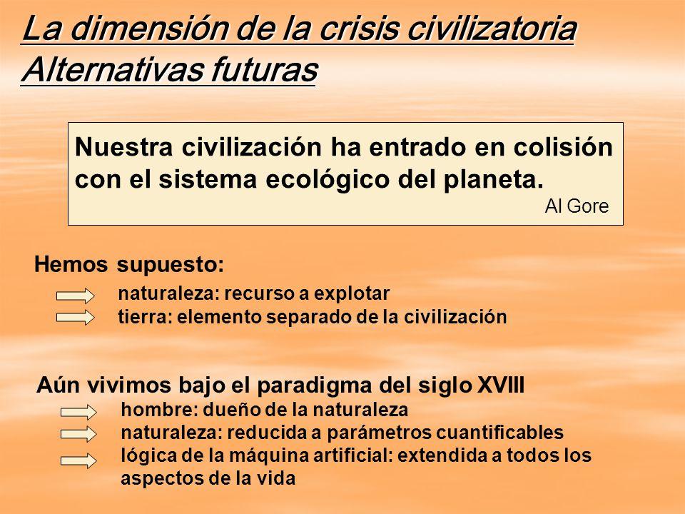 La dimensión de la crisis civilizatoria Alternativas futuras Nuestra civilización ha entrado en colisión con el sistema ecológico del planeta.