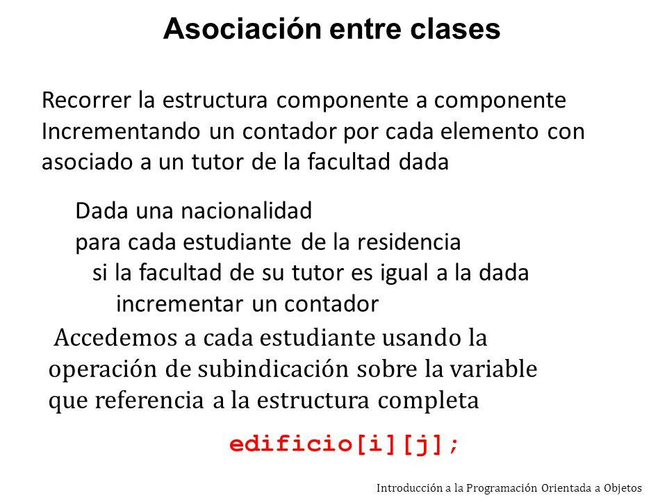 Introducción a la Programación Orientada a Objetos public int cantFac (String fac){ /*calcula la cantidad de estudiantes cuyos tutores trabajan en una facultad dada*/ int cant = 0; Estudiante est; Docente tutor; String facTutor; for (int i=0;i< cantFil();i++) for (int j=0;j< cantCol();j++) { est=edificio[i][j]; if (est != null){ tutor = est.obtTutor(); facTutor = tutor.obtFacultad(); if (fac.equals(facTutor)) cant++ ; }} return cant; } Asociación entre clases