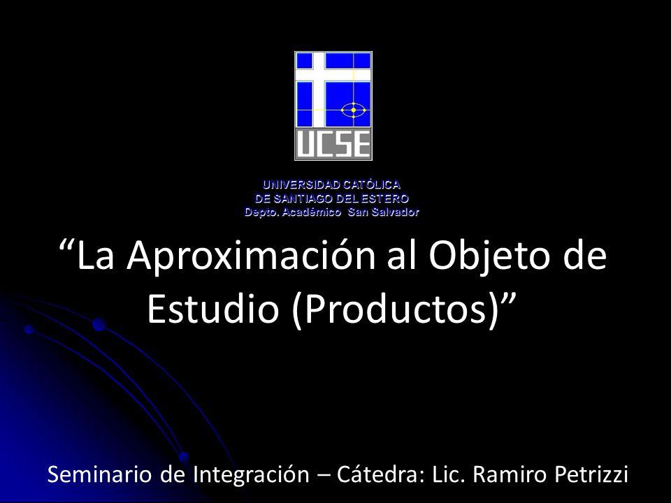 La Aproximación al Objeto de Estudio (Productos) UNIVERSIDAD CATÓLICA DE SANTIAGO DEL ESTERO Depto.