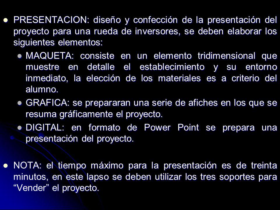 PRESENTACION: diseño y confección de la presentación del proyecto para una rueda de inversores, se deben elaborar los siguientes elementos: PRESENTACION: diseño y confección de la presentación del proyecto para una rueda de inversores, se deben elaborar los siguientes elementos: MAQUETA: consiste en un elemento tridimensional que muestre en detalle el establecimiento y su entorno inmediato, la elección de los materiales es a criterio del alumno.