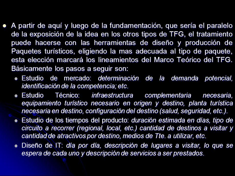 A partir de aquí y luego de la fundamentación, que sería el paralelo de la exposición de la idea en los otros tipos de TFG, el tratamiento puede hacerse con las herramientas de diseño y producción de Paquetes turísticos, eligiendo la mas adecuada al tipo de paquete, esta elección marcará los lineamientos del Marco Teórico del TFG.