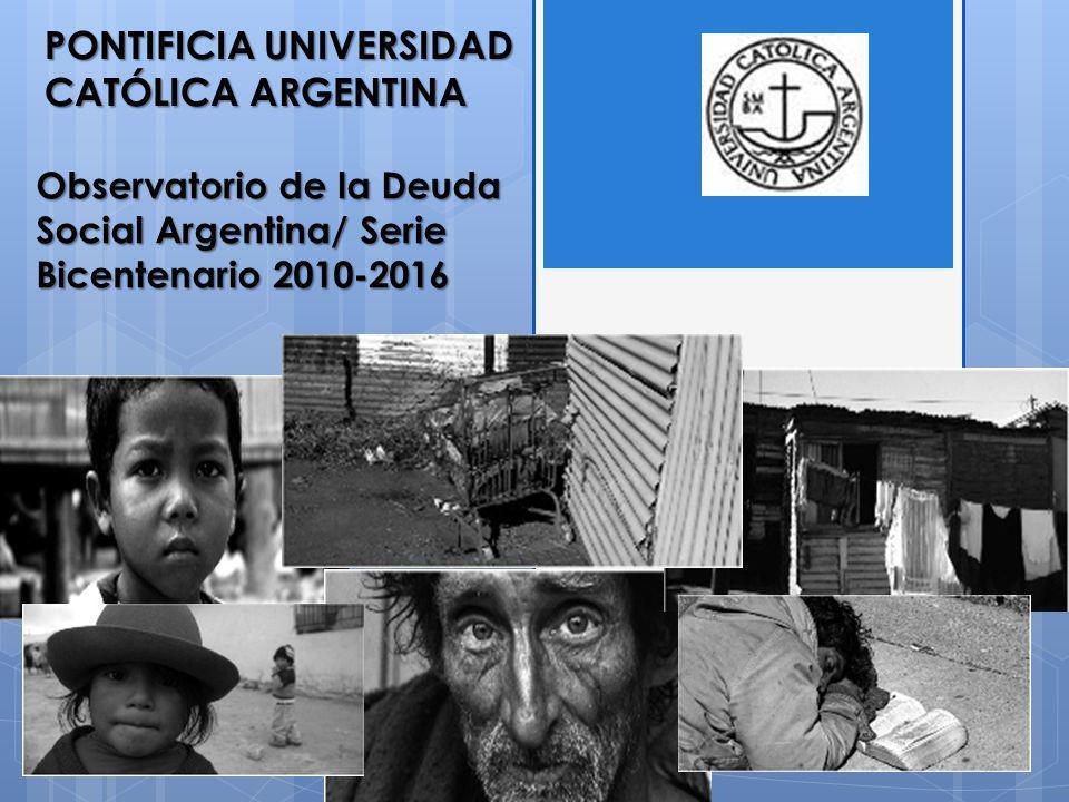 Observatorio de la Deuda Social Argentina/ Serie Bicentenario 2010-2016 PONTIFICIA UNIVERSIDAD CATÓLICA ARGENTINA