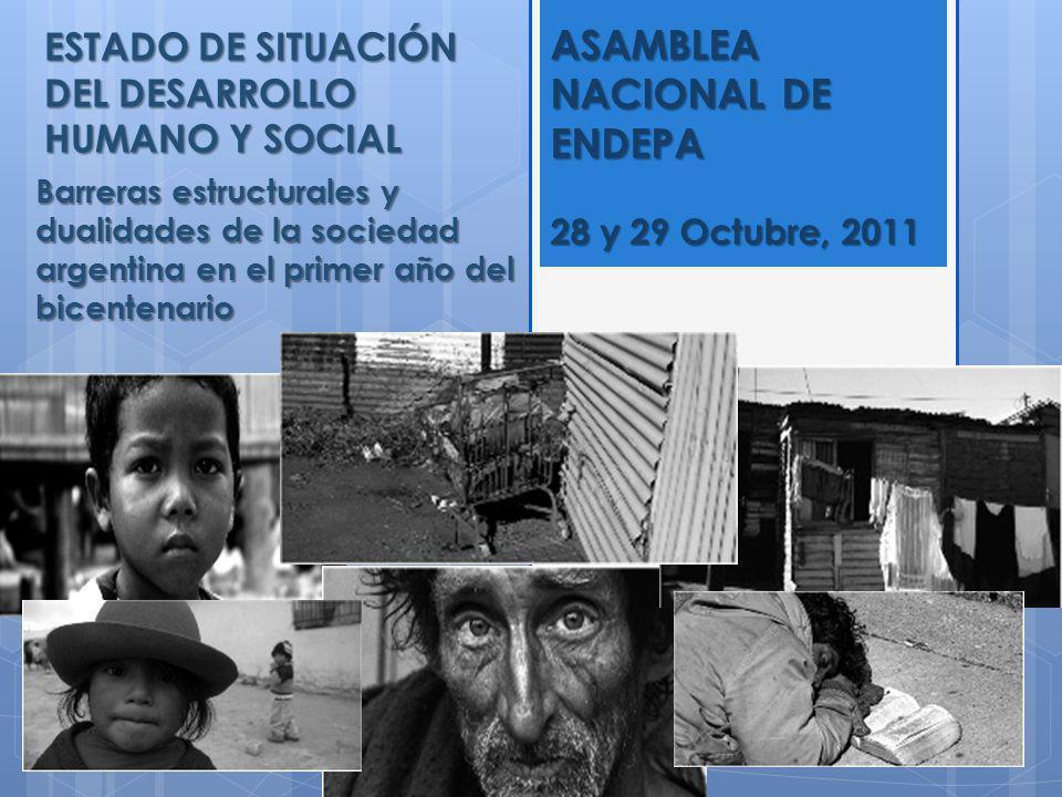 ESTADO DE SITUACIÓN DEL DESARROLLO HUMANO Y SOCIAL Barreras estructurales y dualidades de la sociedad argentina en el primer año del bicentenario ASAMBLEA NACIONAL DE ENDEPA 28 y 29 Octubre, 2011