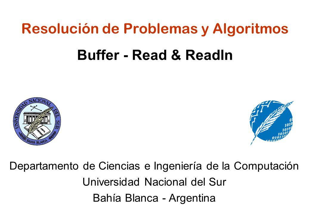 Resolución de Problemas y Algoritmos Buffer - Read & Readln Departamento de Ciencias e Ingeniería de la Computación Universidad Nacional del Sur Bahía