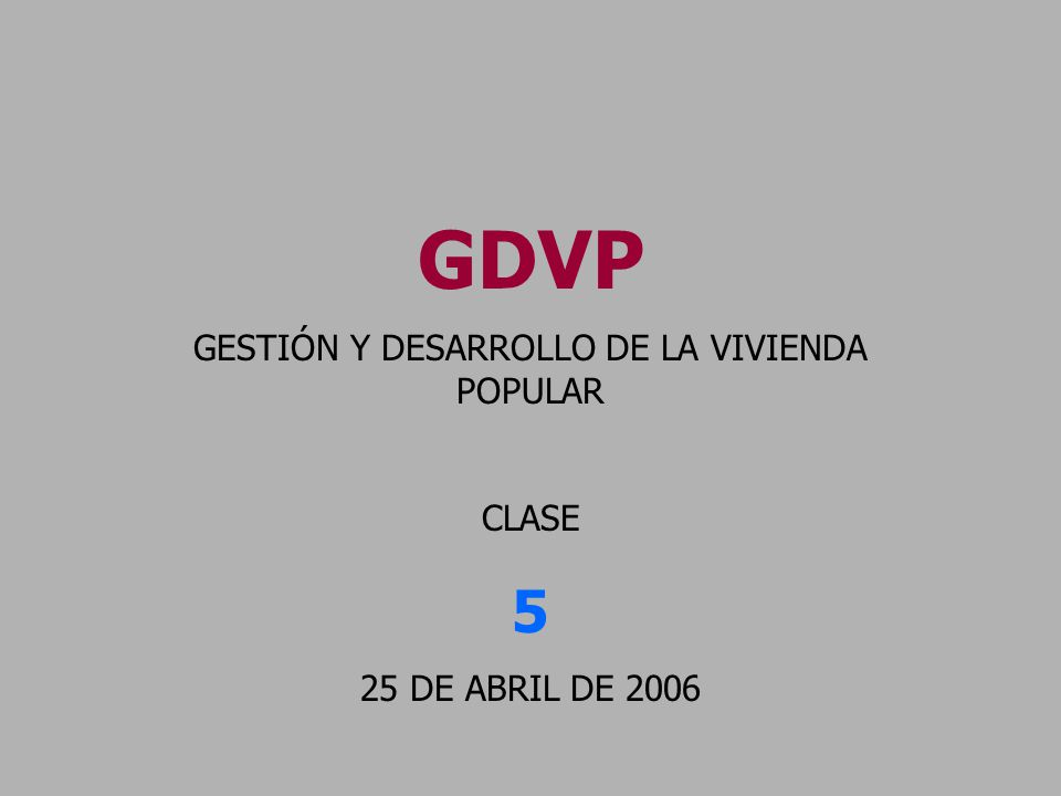 GDVP GESTIÓN Y DESARROLLO DE LA VIVIENDA POPULAR CLASE 5 25 DE ABRIL DE 2006