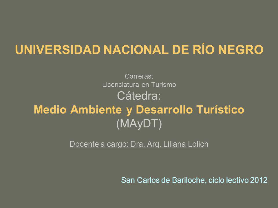 UNIVERSIDAD NACIONAL DE RÍO NEGRO Carreras: Licenciatura en Turismo Cátedra: Medio Ambiente y Desarrollo Turístico (MAyDT) Docente a cargo: Dra. Arq.