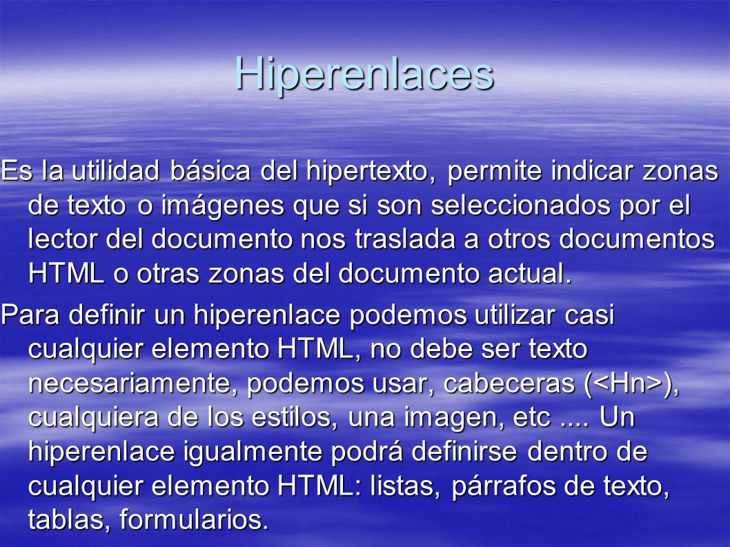 Hiperenlaces Es la utilidad básica del hipertexto, permite indicar zonas de texto o imágenes que si son seleccionados por el lector del documento nos traslada a otros documentos HTML o otras zonas del documento actual.