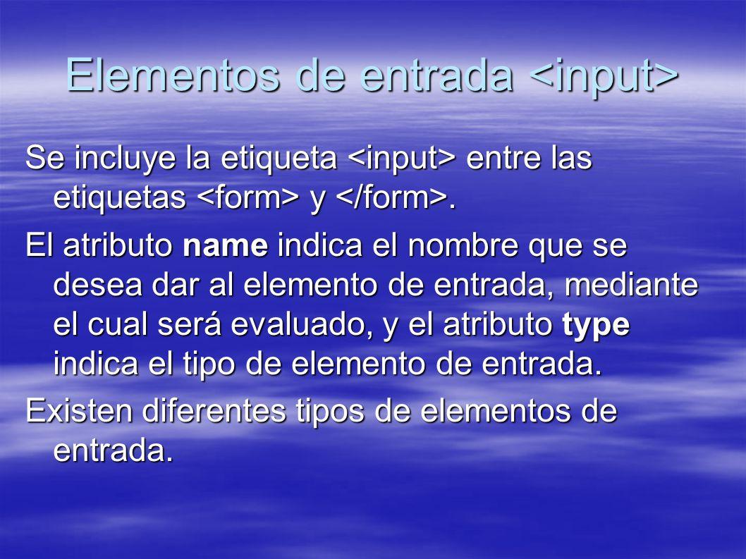 Elementos de entrada Elementos de entrada Se incluye la etiqueta entre las etiquetas y. El atributo name indica el nombre que se desea dar al elemento
