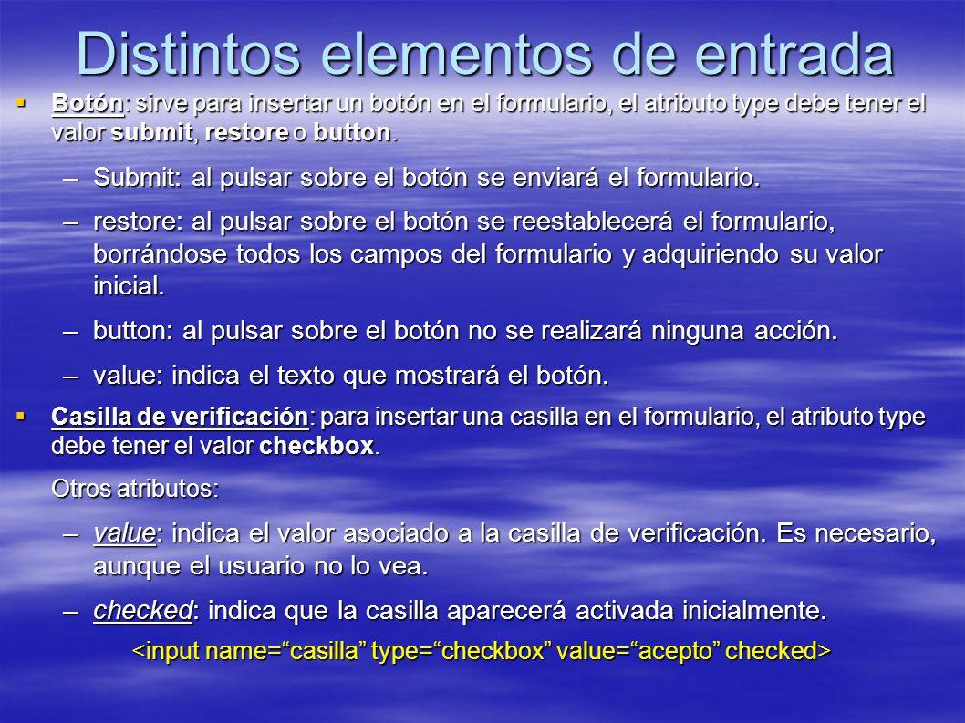 Distintos elementos de entrada Botón: sirve para insertar un botón en el formulario, el atributo type debe tener el valor submit, restore o button. Bo