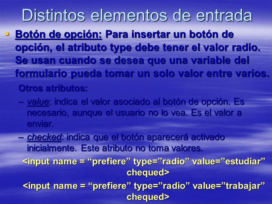 Distintos elementos de entrada Botón de opción: Para insertar un botón de opción, el atributo type debe tener el valor radio. Se usan cuando se desea