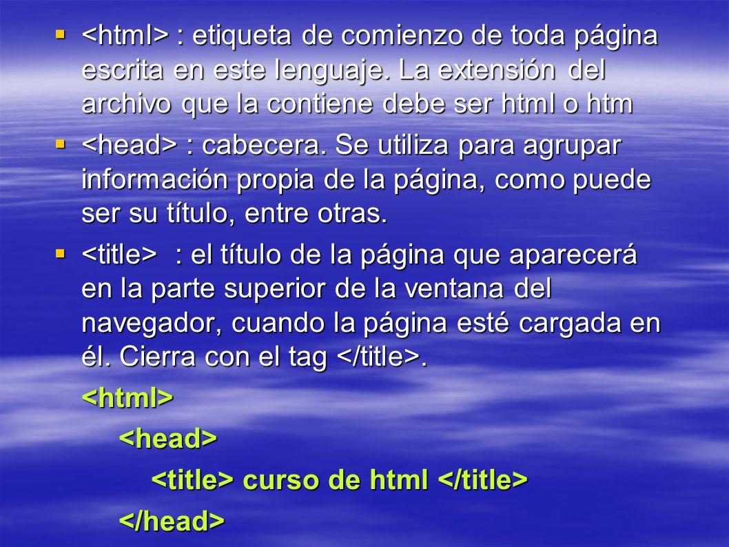 : etiqueta de comienzo de toda página escrita en este lenguaje. La extensión del archivo que la contiene debe ser html o htm : etiqueta de comienzo de