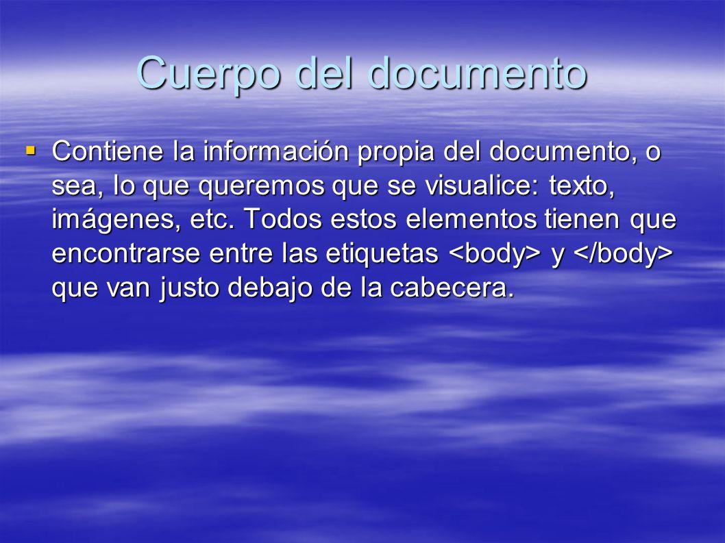 Cuerpo del documento Contiene la información propia del documento, o sea, lo que queremos que se visualice: texto, imágenes, etc. Todos estos elemento