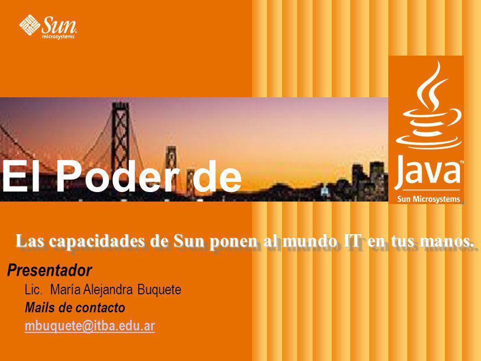 Presentador Lic. María Alejandra Buquete Mails de contacto mbuquete@itba.edu.ar Las capacidades de Sun ponen al mundo IT en tus manos. El Poder de