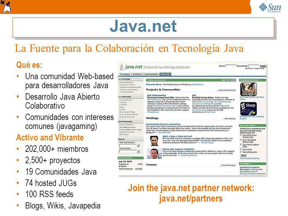 Qué es: Una comunidad Web-based para desarrolladores Java Desarrollo Java Abierto Colaborativo Comunidades con intereses comunes (javagaming) Activo and Vibrante 202,000+ miembros 2,500+ proyectos 19 Comunidades Java 74 hosted JUGs 100 RSS feeds Blogs, Wikis, Javapedia Join the java.net partner network: java.net/partners La Fuente para la Colaboración en Tecnología Java
