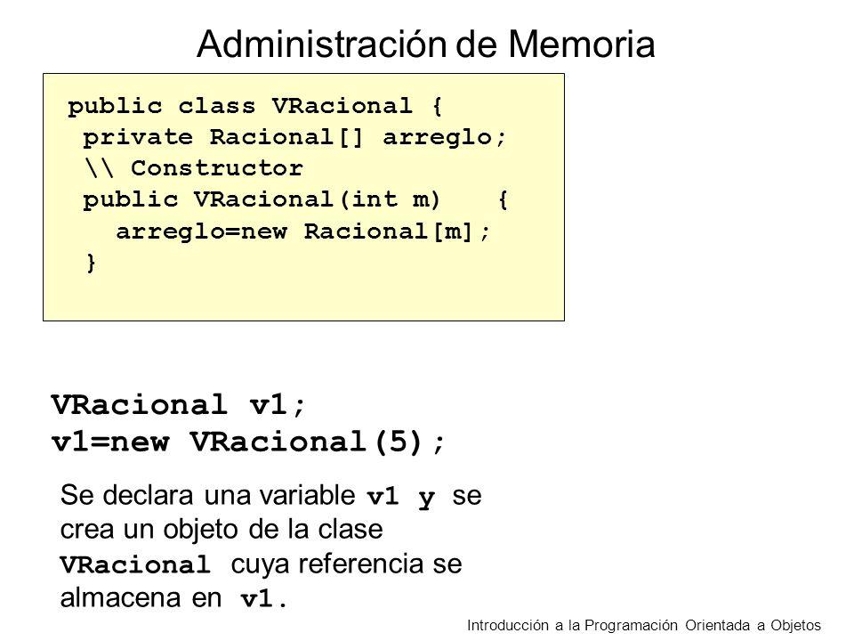 Introducción a la Programación Orientada a Objetos public class VRacional { private Racional[] arreglo; \\ Constructor public VRacional(int m){ arreglo=new Racional[m]; } VRacional v1; v1=new VRacional(5); Administración de Memoria Se declara una variable v1 y se crea un objeto de la clase VRacional cuya referencia se almacena en v1.