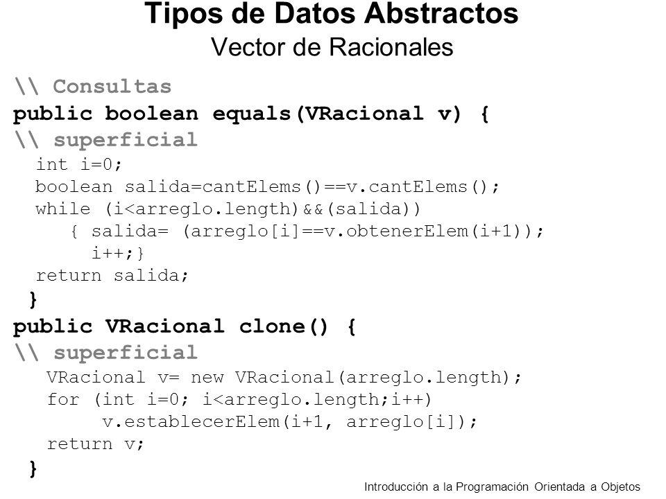 Introducción a la Programación Orientada a Objetos Tipos de Datos Abstractos Vector de Racionales \\ Consultas public boolean equals(VRacional v) { \\ superficial int i=0; boolean salida=cantElems()==v.cantElems(); while (i<arreglo.length)&&(salida)) { salida= (arreglo[i]==v.obtenerElem(i+1)); i++;} return salida; } public VRacional clone() { \\ superficial VRacional v= new VRacional(arreglo.length); for (int i=0; i<arreglo.length;i++) v.establecerElem(i+1, arreglo[i]); return v; }