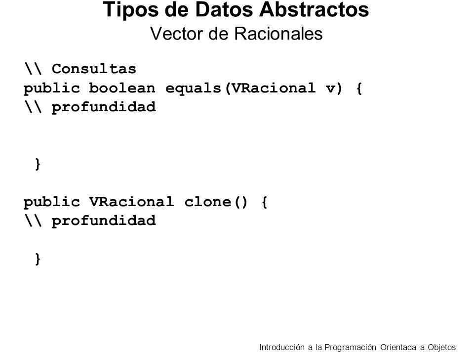 Introducción a la Programación Orientada a Objetos Tipos de Datos Abstractos Vector de Racionales \\ Consultas public boolean equals(VRacional v) { \\ profundidad int i=0; boolean salida=true; while (i<arreglo.length)&&(salida)) { salida= (arreglo[i].equals(v.obtenerElem(i+1))); i++;} return salida; } public VRacional clone() { \\ profundidad VRacional v= new VRacional(arreglo.length); for (int i=0; i<arreglo.length;i++) v.establecerElem(i+1, arreglo[i].clone()); return v; }