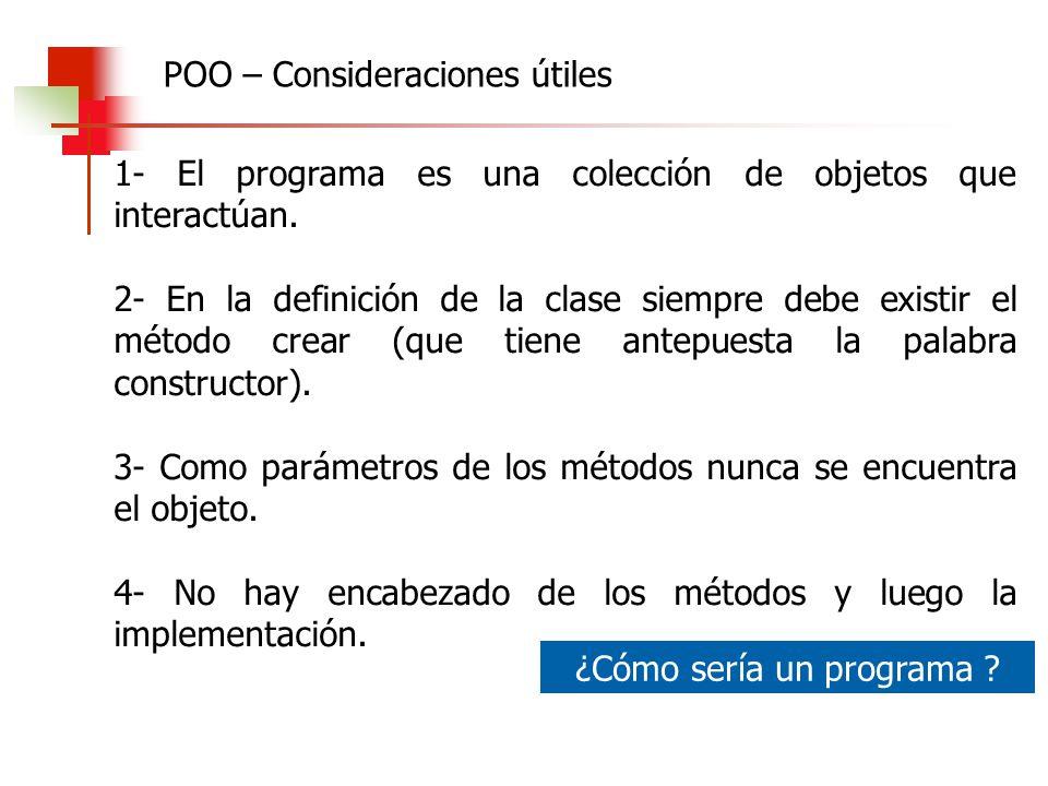 POO – Consideraciones útiles 1- El programa es una colección de objetos que interactúan. 2- En la definición de la clase siempre debe existir el métod