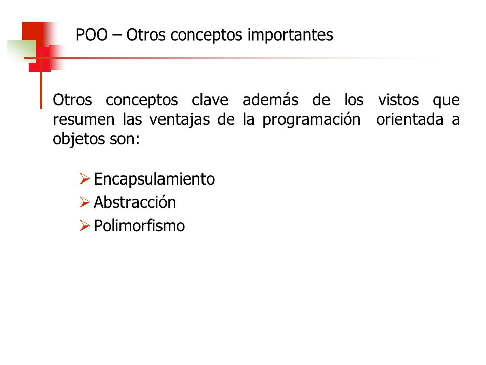Otros conceptos clave además de los vistos que resumen las ventajas de la programación orientada a objetos son: Encapsulamiento Abstracción Polimorfis