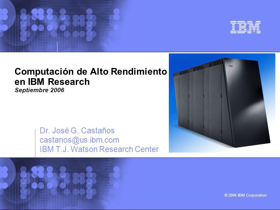© 2006 IBM Corporation Computación de Alto Rendimiento en IBM Research Septiembre 2006 Dr. José G. Castaños castanos@us.ibm.com IBM T.J. Watson Resear