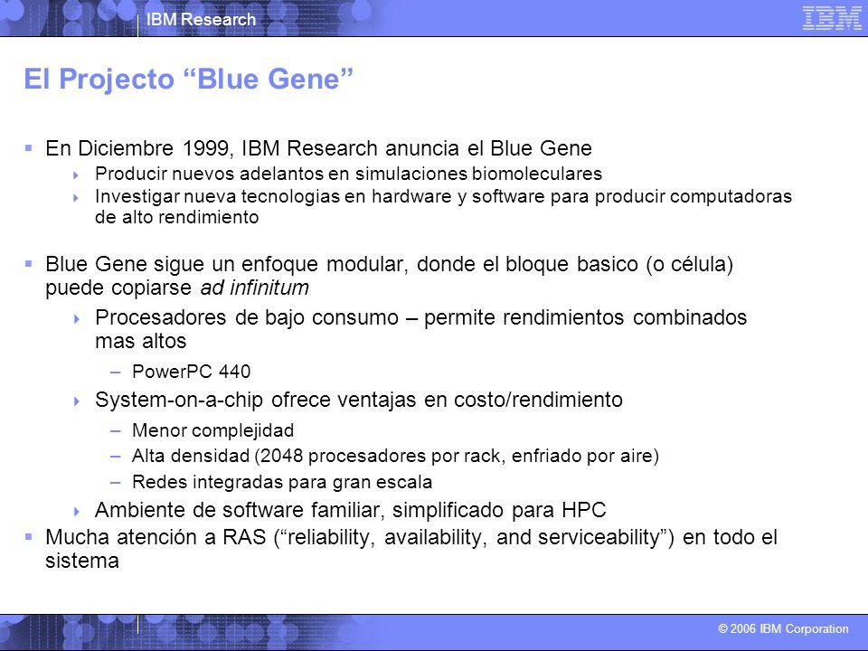 IBM Research © 2006 IBM Corporation El Projecto Blue Gene En Diciembre 1999, IBM Research anuncia el Blue Gene Producir nuevos adelantos en simulaciones biomoleculares Investigar nueva tecnologias en hardware y software para producir computadoras de alto rendimiento Blue Gene sigue un enfoque modular, donde el bloque basico (o célula) puede copiarse ad infinitum Procesadores de bajo consumo – permite rendimientos combinados mas altos –PowerPC 440 System-on-a-chip ofrece ventajas en costo/rendimiento –Menor complejidad –Alta densidad (2048 procesadores por rack, enfriado por aire) –Redes integradas para gran escala Ambiente de software familiar, simplificado para HPC Mucha atención a RAS (reliability, availability, and serviceability) en todo el sistema