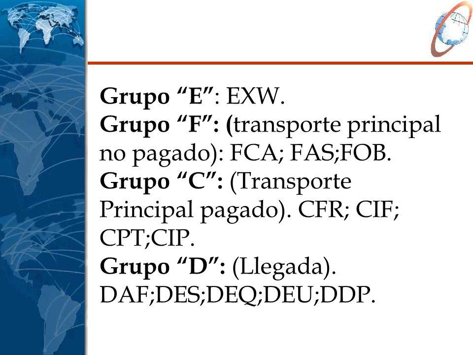 Grupo E : EXW. Grupo F: ( transporte principal no pagado): FCA; FAS;FOB. Grupo C: (Transporte Principal pagado). CFR; CIF; CPT;CIP. Grupo D: (Llegada)